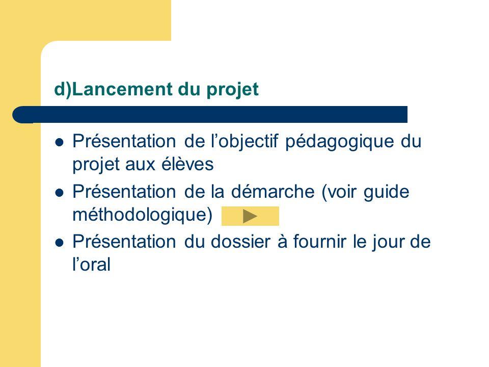d)Lancement du projet Présentation de lobjectif pédagogique du projet aux élèves Présentation de la démarche (voir guide méthodologique) Présentation
