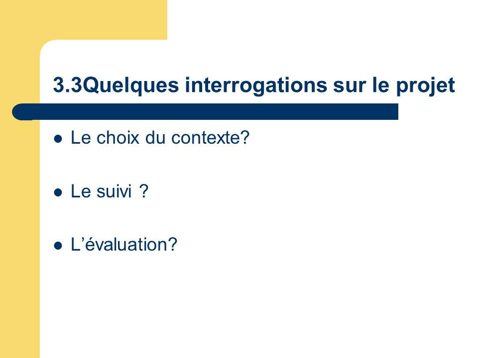 3.3Quelques interrogations sur le projet Le choix du contexte? Le suivi ? Lévaluation?