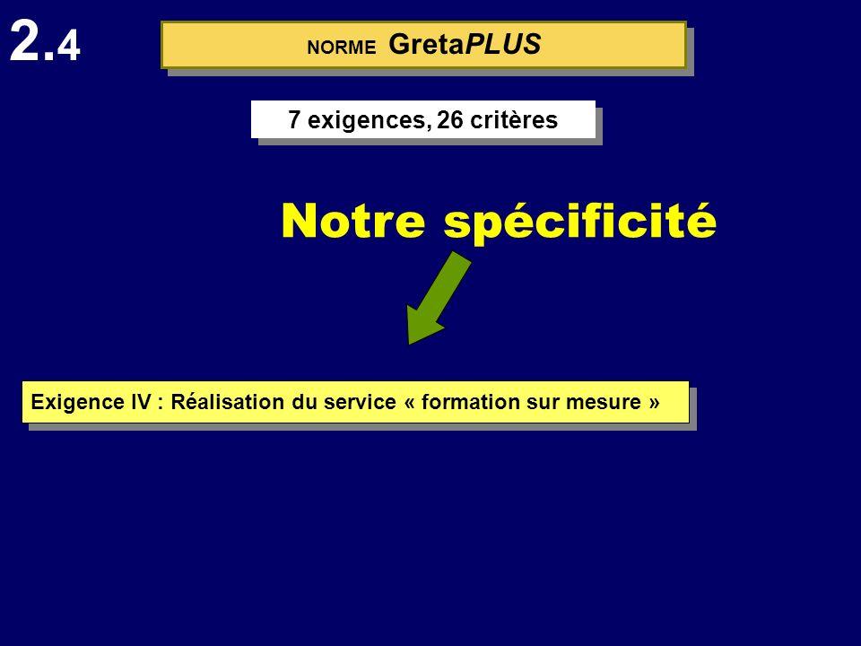 Notre spécificité Exigence IV : Réalisation du service « formation sur mesure » 2. 4 NORME GretaPLUS 7 exigences, 26 critères