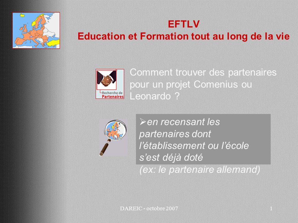 DAREIC - octobre 20072 EFTLV Education et Formation tout au long de la vie Trouver des partenaires pour un projet Comenius ou Leonardo en sollicitant ces partenaires pour les inviter à se joindre au projet et leur demander sils nont pas eux aussi des partenaires à associer