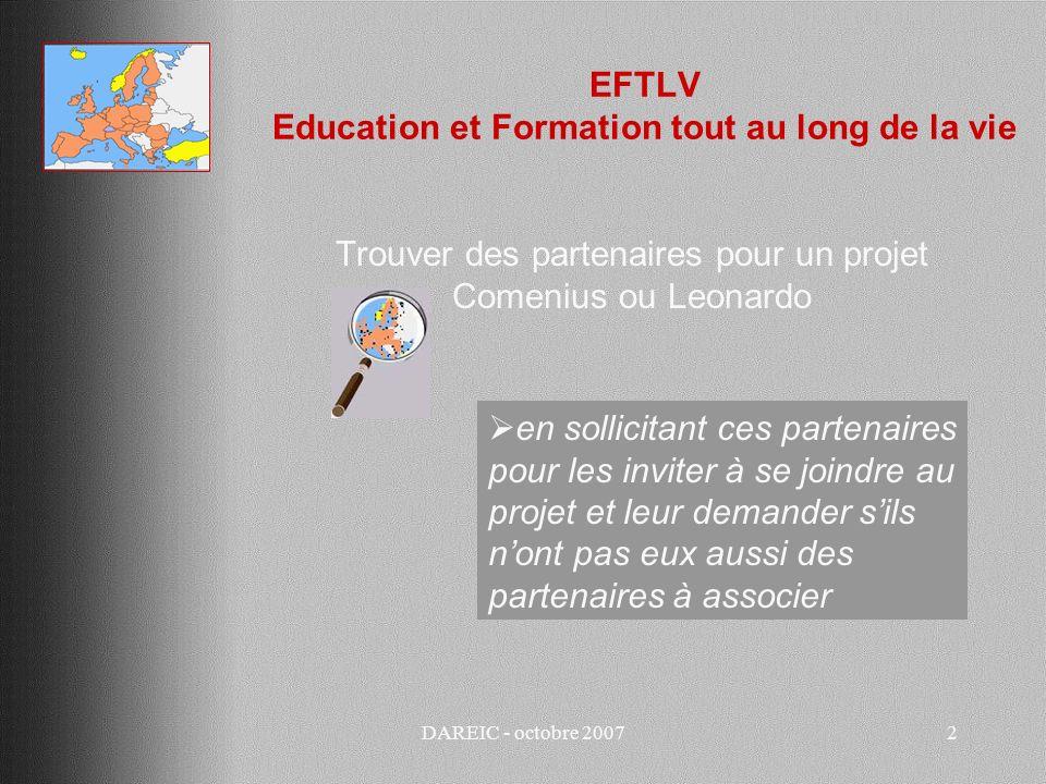 DAREIC - octobre 20073 EFTLV Education et Formation tout au long de la vie Trouver des partenaires pour un projet Comenius ou Leonardo par le bouche à oreille: liens quauraient des collègues, des élèves, des parents, un établissement voisin, etc.