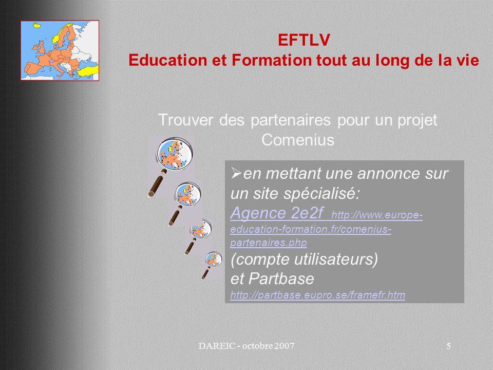DAREIC - octobre 20075 EFTLV Education et Formation tout au long de la vie Trouver des partenaires pour un projet Comenius en mettant une annonce sur un site spécialisé: Agence 2e2f http://www.europe- education-formation.fr/comenius- partenaires.php (compte utilisateurs) et Partbase http://partbase.eupro.se/framefr.htm