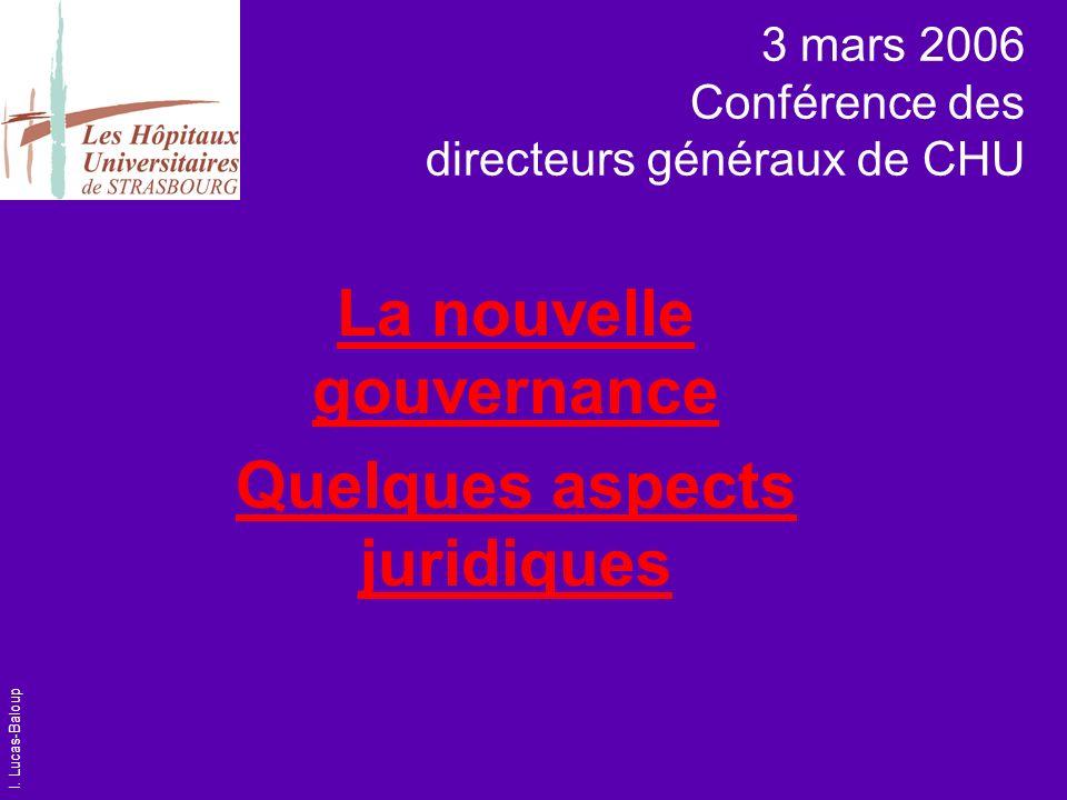 I. Lucas-Baloup 3 mars 2006 Conférence des directeurs généraux de CHU La nouvelle gouvernance Quelques aspects juridiques