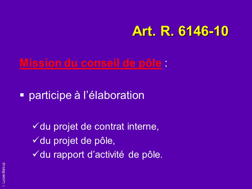 I. Lucas-Baloup Art. R. 6146-10 Mission du conseil de pôle : participe à lélaboration du projet de contrat interne, du projet de pôle, du rapport dact