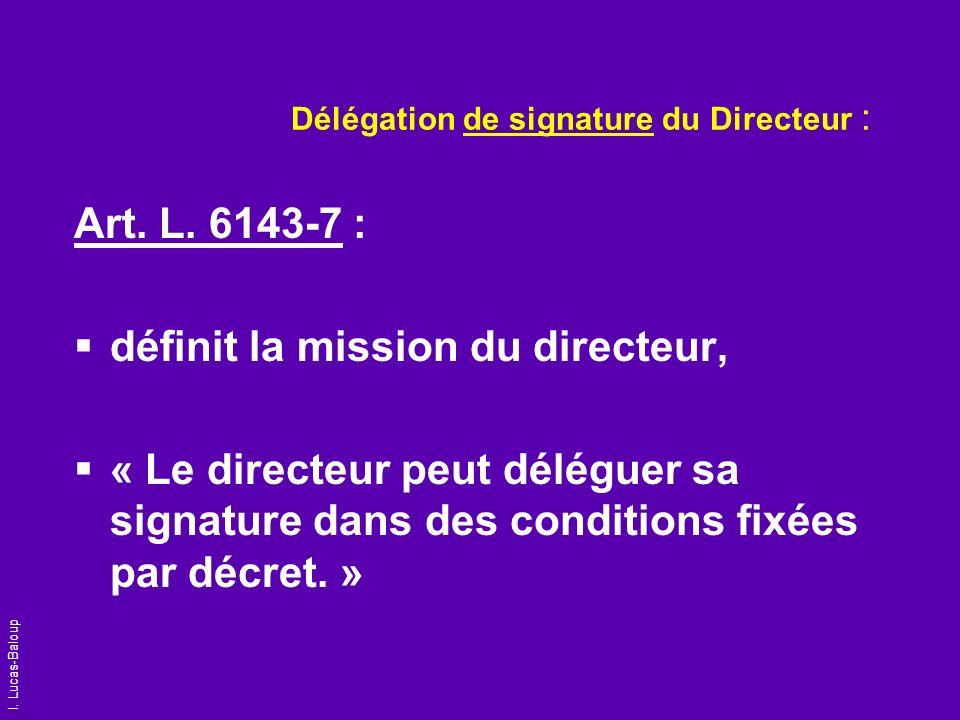I. Lucas-Baloup Délégation de signature du Directeur : Art. L. 6143-7 : définit la mission du directeur, « Le directeur peut déléguer sa signature dan
