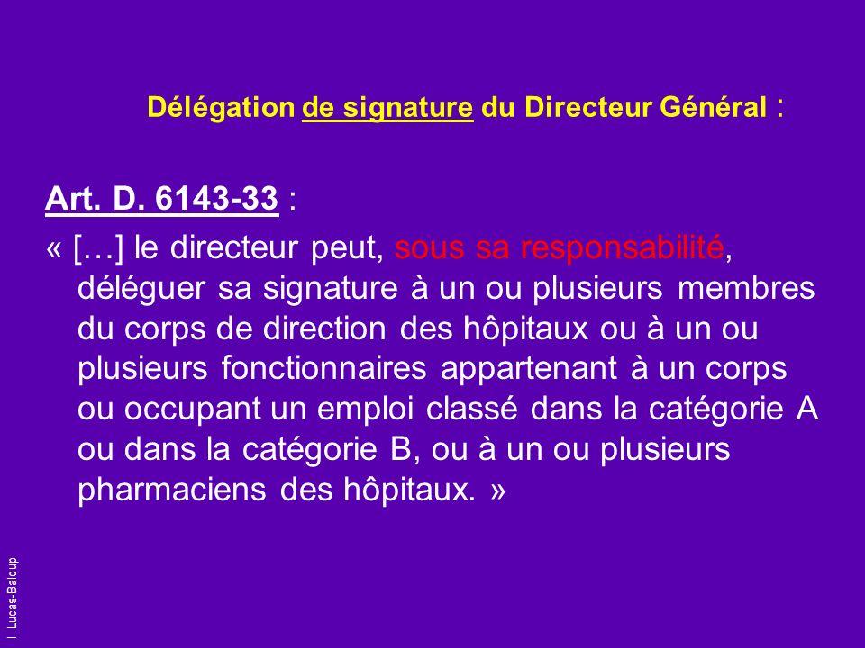 I. Lucas-Baloup Délégation de signature du Directeur Général : Art. D. 6143-33 : « […] le directeur peut, sous sa responsabilité, déléguer sa signatur