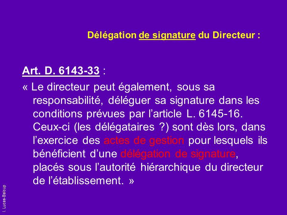 I. Lucas-Baloup Délégation de signature du Directeur : Art. D. 6143-33 : « Le directeur peut également, sous sa responsabilité, déléguer sa signature