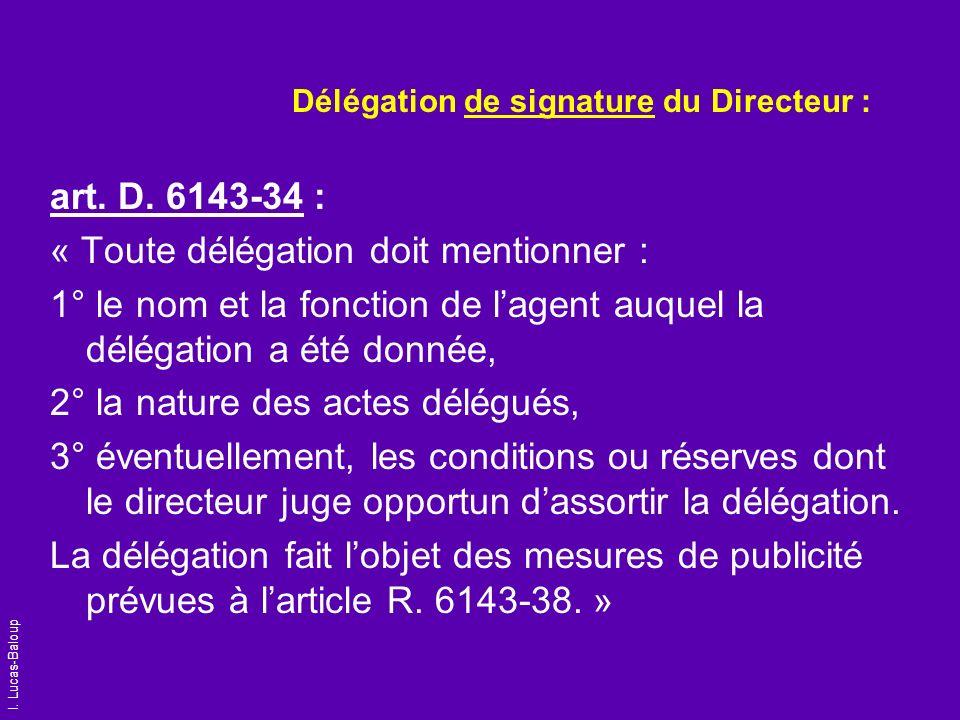 I. Lucas-Baloup Délégation de signature du Directeur : art. D. 6143-34 : « Toute délégation doit mentionner : 1° le nom et la fonction de lagent auque