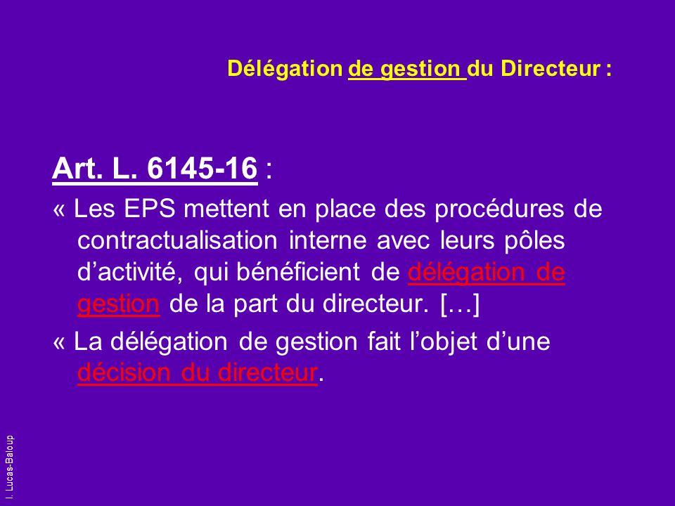 I. Lucas-Baloup Délégation de gestion du Directeur : Art. L. 6145-16 : « Les EPS mettent en place des procédures de contractualisation interne avec le