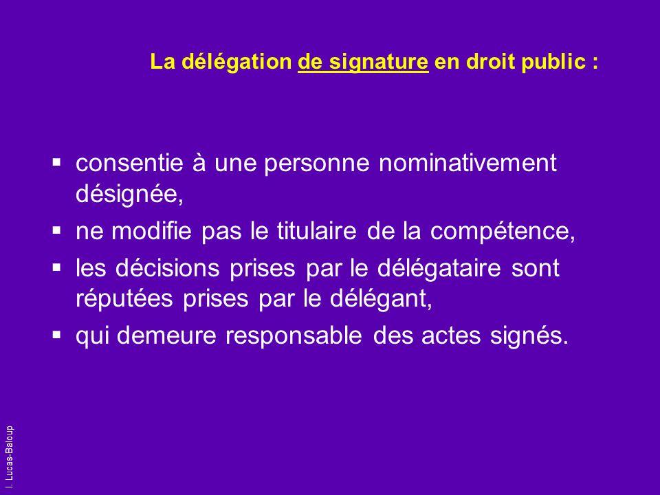 I. Lucas-Baloup La délégation de signature en droit public : consentie à une personne nominativement désignée, ne modifie pas le titulaire de la compé