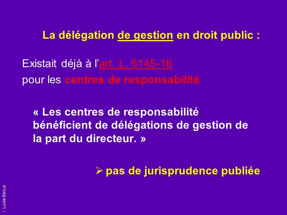 I. Lucas-Baloup La délégation de gestion en droit public : Existait déjà à lart. L. 6145-16 pour les centres de responsabilité « Les centres de respon