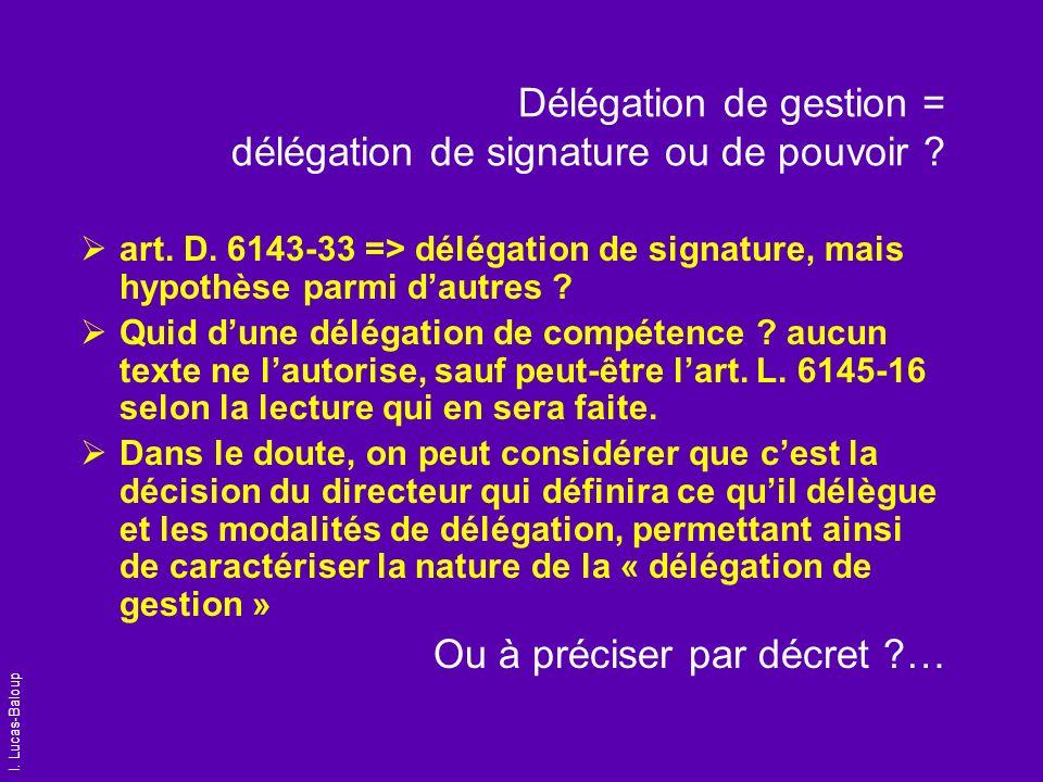 I. Lucas-Baloup Délégation de gestion = délégation de signature ou de pouvoir ? art. D. 6143-33 => délégation de signature, mais hypothèse parmi dautr