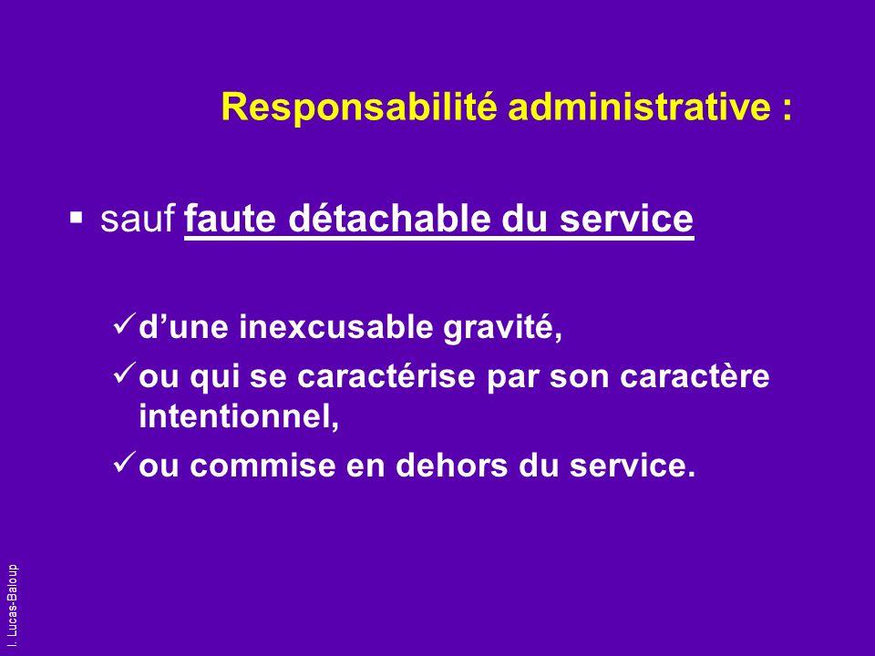 I. Lucas-Baloup Responsabilité administrative : sauf faute détachable du service dune inexcusable gravité, ou qui se caractérise par son caractère int
