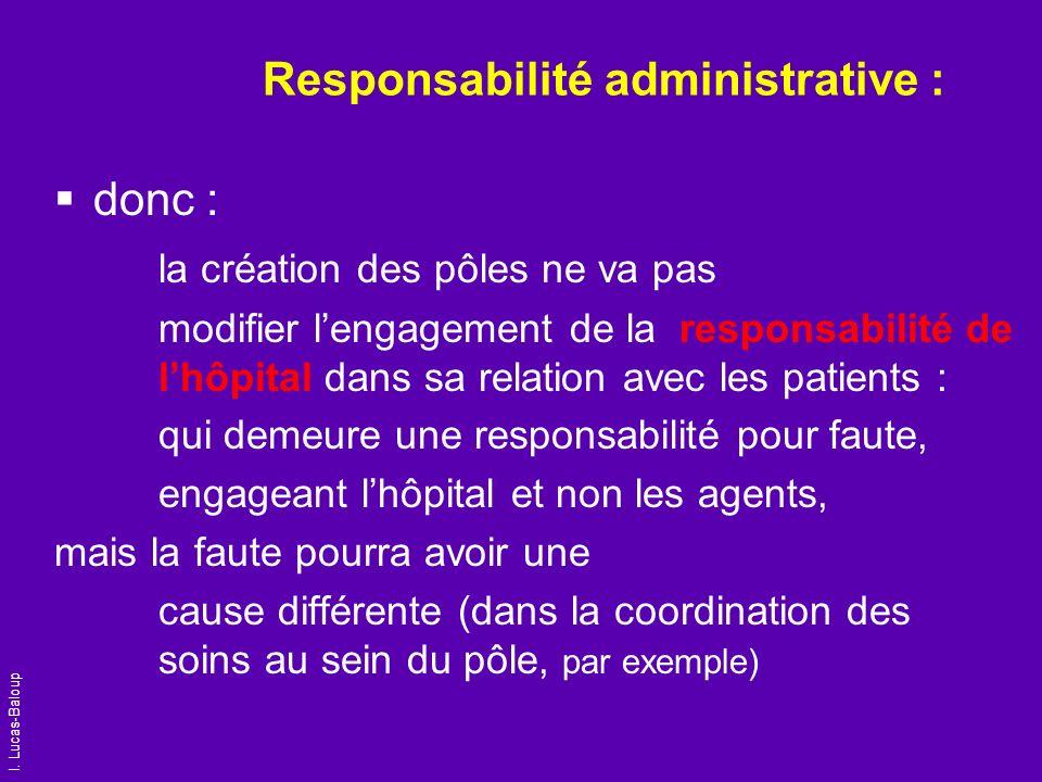 I. Lucas-Baloup Responsabilité administrative : donc : la création des pôles ne va pas modifier lengagement de la responsabilité de lhôpital dans sa r