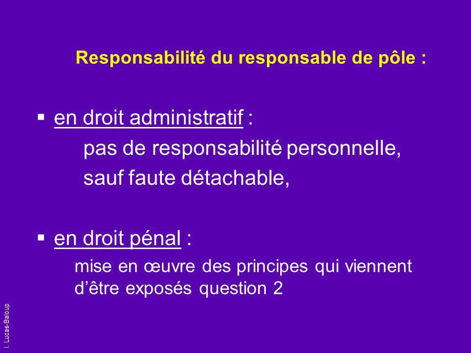 I. Lucas-Baloup Responsabilité du responsable de pôle : en droit administratif : pas de responsabilité personnelle, sauf faute détachable, en droit pé