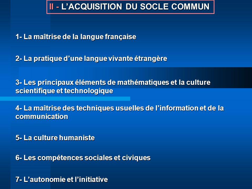 II -LACQUISITION DU SOCLE COMMUN II - LACQUISITION DU SOCLE COMMUN 1- La maîtrise de la langue française 2- La pratique dune langue vivante étrangère