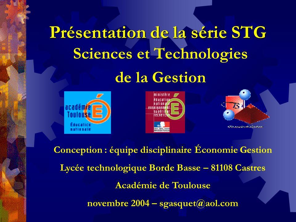 Présentation de la série STG Sciences et Technologies de la Gestion Conception : équipe disciplinaire Économie Gestion Lycée technologique Borde Basse – 81108 Castres Académie de Toulouse novembre 2004 – sgasquet@aol.com
