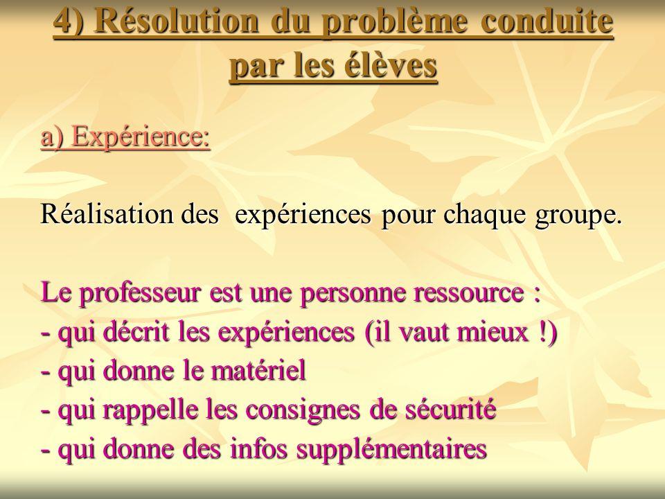 4) Résolution du problème conduite par les élèves a) Expérience: Réalisation des expériences pour chaque groupe. Le professeur est une personne ressou