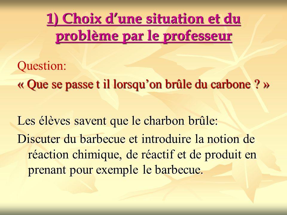 1) Choix dune situation et du problème par le professeur Question: « Que se passe t il lorsquon brûle du carbone ? » Les élèves savent que le charbon