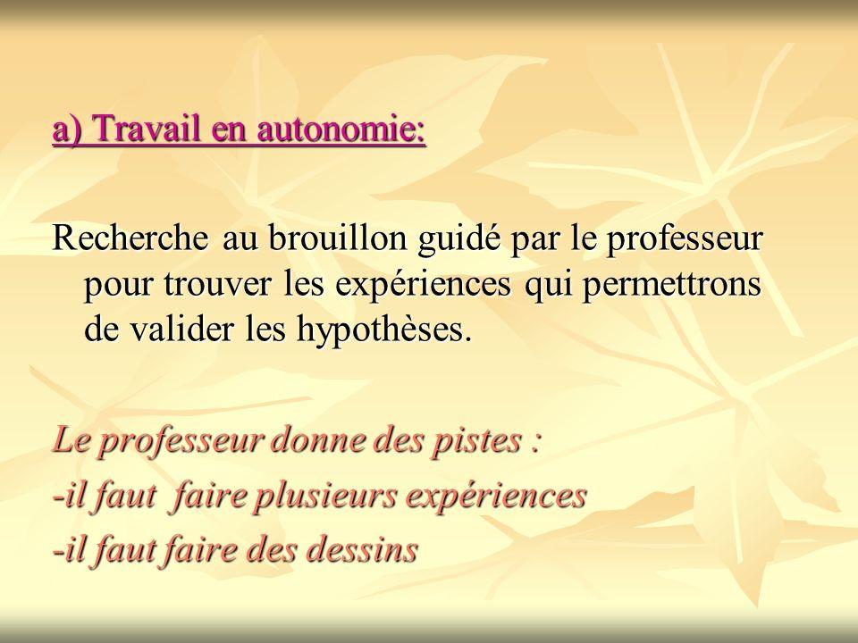 a) Travail en autonomie: Recherche au brouillon guidé par le professeur pour trouver les expériences qui permettrons de valider les hypothèses. Le pro