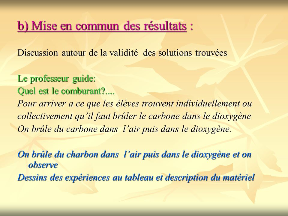 b) Mise en commun des résultats : Discussion autour de la validité des solutions trouvées Le professeur guide: Quel est le comburant?.... Pour arriver