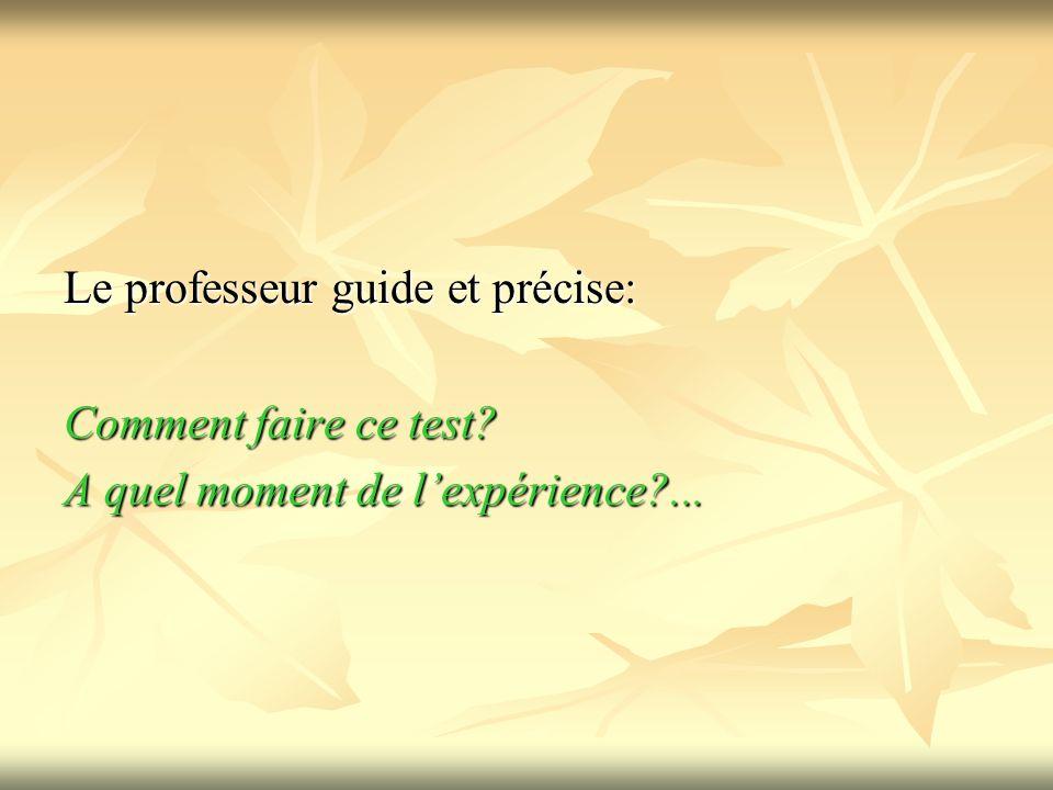 Le professeur guide et précise: Comment faire ce test? A quel moment de lexpérience?...