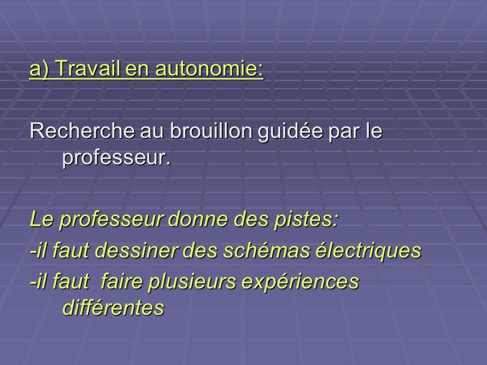 a) Travail en autonomie: Recherche au brouillon guidée par le professeur. Le professeur donne des pistes: -il faut dessiner des schémas électriques -i