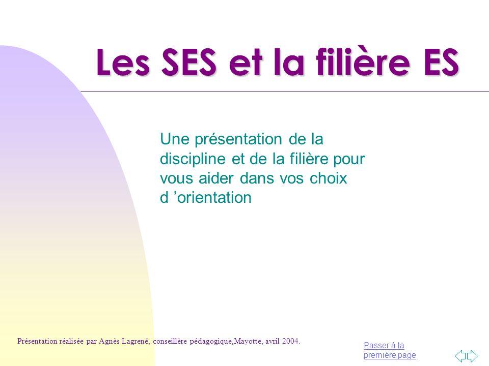 Passer à la première page Les SES et la filière ES Une présentation de la discipline et de la filière pour vous aider dans vos choix d orientation Présentation réalisée par Agnès Lagrené, conseillère pédagogique,Mayotte, avril 2004.