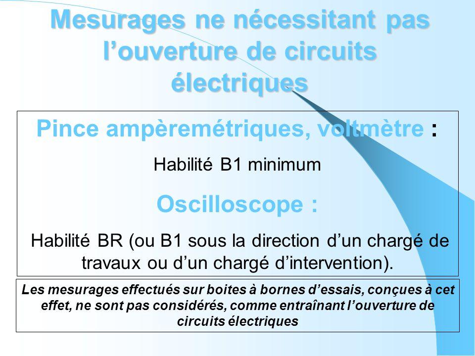 Mesurages ne nécessitant pas louverture de circuits électriques Pince ampèremétriques, voltmètre : Habilité B1 minimum Oscilloscope : Habilité BR (ou