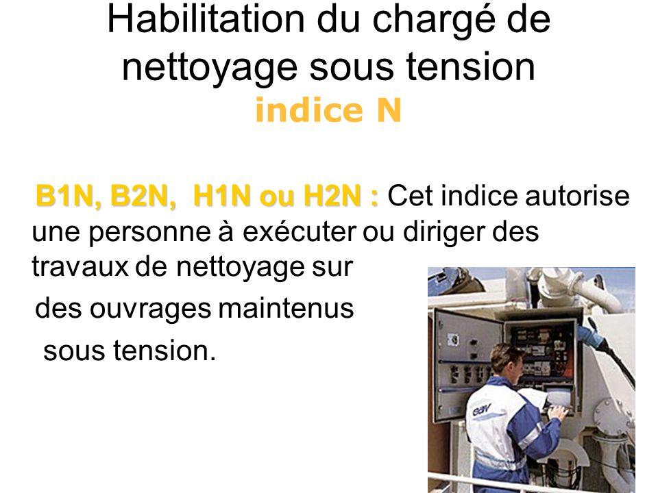 Habilitation du chargé de nettoyage sous tension indice N B1N, B2N, H1N ou H2N : B1N, B2N, H1N ou H2N : Cet indice autorise une personne à exécuter ou
