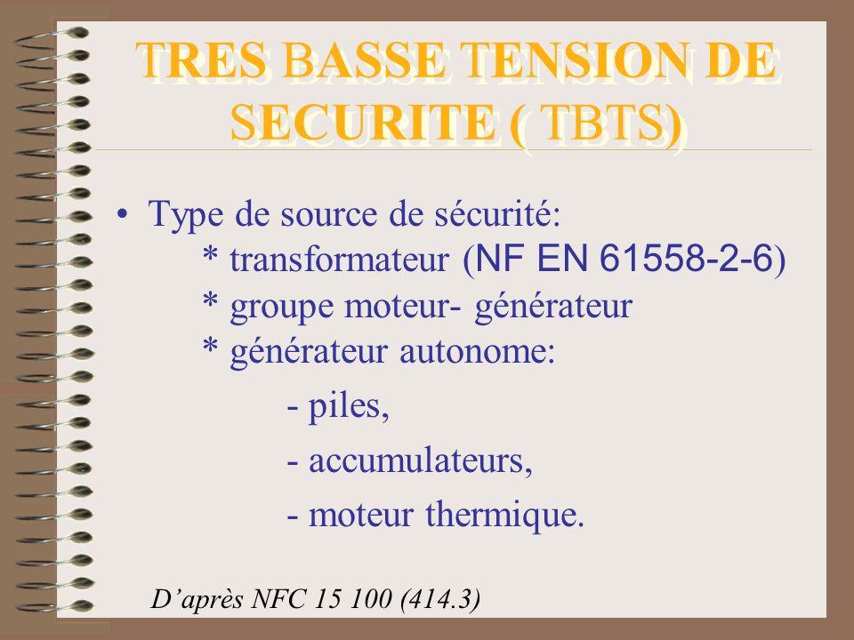 TRES BASSE TENSION DE SECURITE ( TBTS) Type de source de sécurité: * transformateur ( NF EN 61558-2-6 ) * groupe moteur- générateur * générateur auton