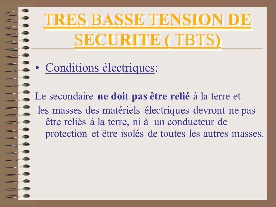 TRES BASSE TENSION DE SECURITE ( TBTS) Conditions électriques: Le secondaire ne doit pas être relié à la terre et les masses des matériels électriques