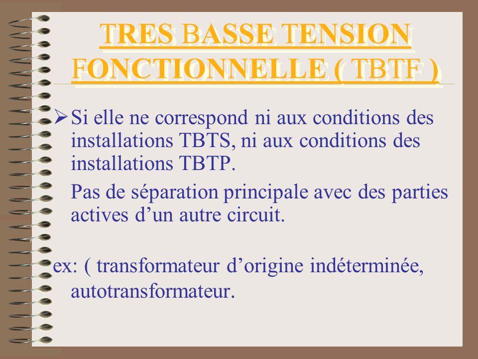 TRES BASSE TENSION FONCTIONNELLE ( TBTF ) Si elle ne correspond ni aux conditions des installations TBTS, ni aux conditions des installations TBTP. Pa