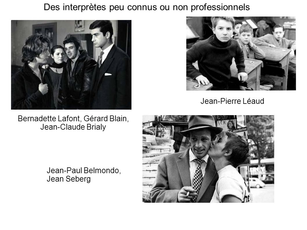 Des interprètes peu connus ou non professionnels Bernadette Lafont, Gérard Blain, Jean-Claude Brialy Jean-Paul Belmondo, Jean Seberg Jean-Pierre Léaud