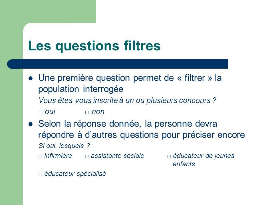 Les questions filtres Une première question permet de « filtrer » la population interrogée Vous êtes-vous inscrite à un ou plusieurs concours ? oui no