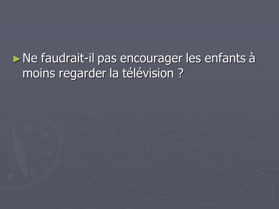 Ne faudrait-il pas encourager les enfants à moins regarder la télévision ? Ne faudrait-il pas encourager les enfants à moins regarder la télévision ?