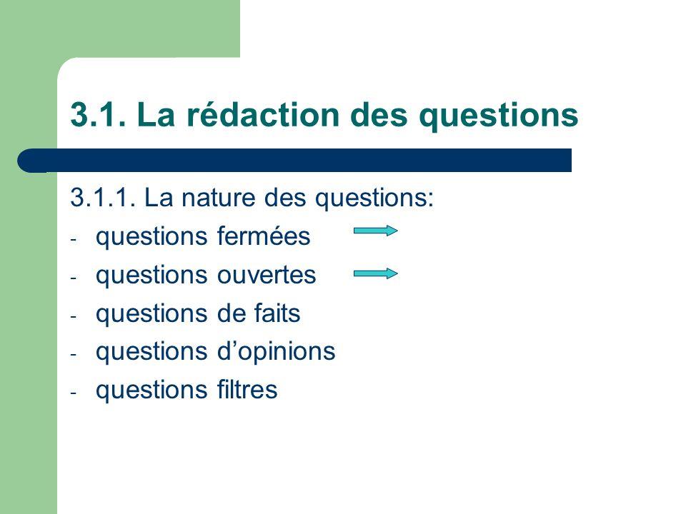 3.1. La rédaction des questions 3.1.1. La nature des questions: - questions fermées - questions ouvertes - questions de faits - questions dopinions -