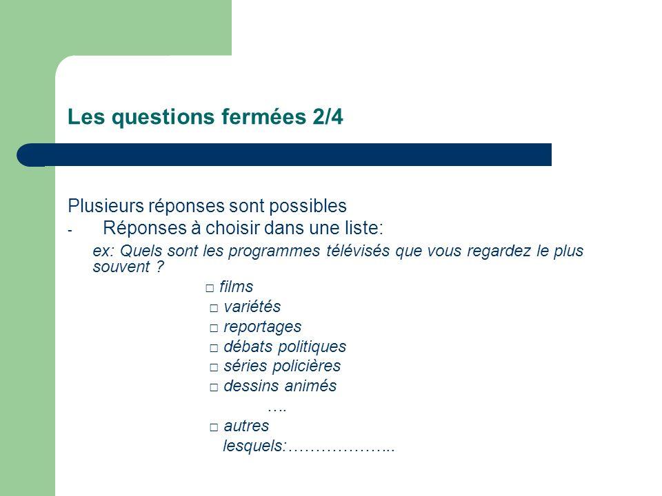 Les questions fermées 2/4 Plusieurs réponses sont possibles - Réponses à choisir dans une liste: ex: Quels sont les programmes télévisés que vous rega