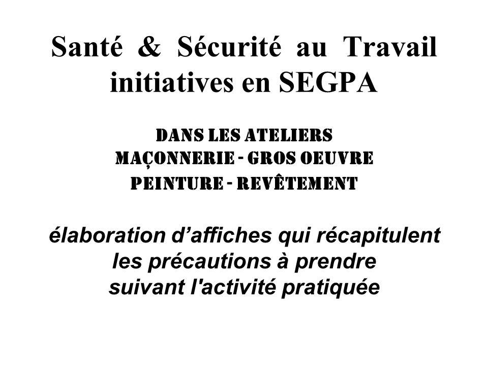 Santé & Sécurité au Travail initiatives en SEGPA Dans les ateliers maçonnerie - gros oeuvre peinture - revêtement élaboration daffiches qui récapitule