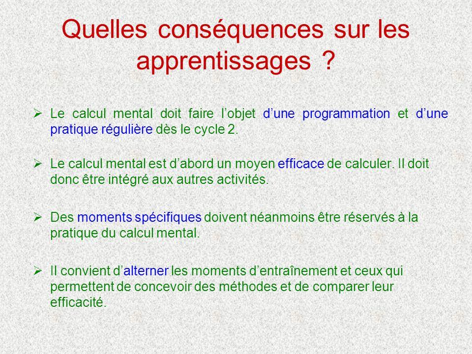 Quelles conséquences sur les apprentissages ? Le calcul mental doit faire lobjet dune programmation et dune pratique régulière dès le cycle 2. Le calc