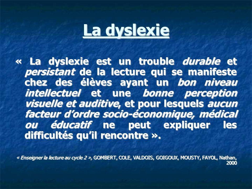 La dyslexie « La dyslexie est un trouble durable et persistant de la lecture qui se manifeste chez des élèves ayant un bon niveau intellectuel et une