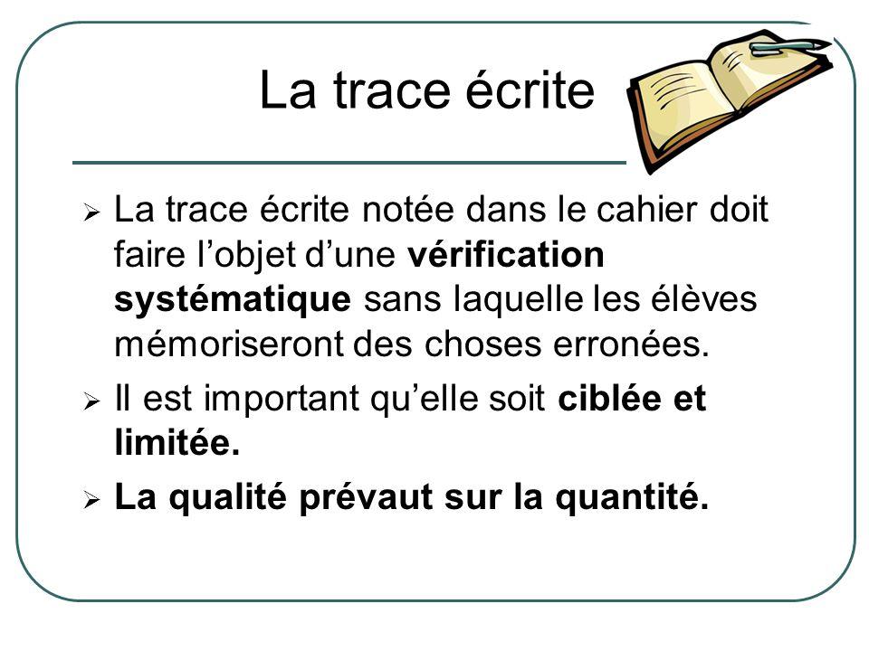 La trace écrite notée dans le cahier doit faire lobjet dune vérification systématique sans laquelle les élèves mémoriseront des choses erronées. Il es
