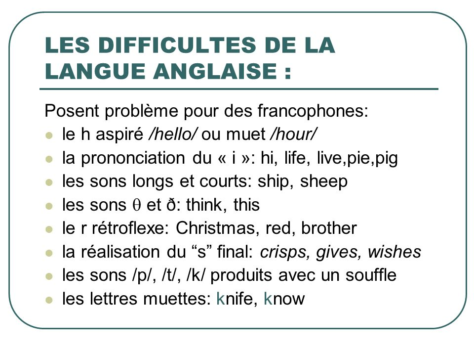 LES DIFFICULTES DE LA LANGUE ANGLAISE : Posent problème pour des francophones: le h aspiré /hello/ ou muet /hour/ la prononciation du « i »: hi, life,