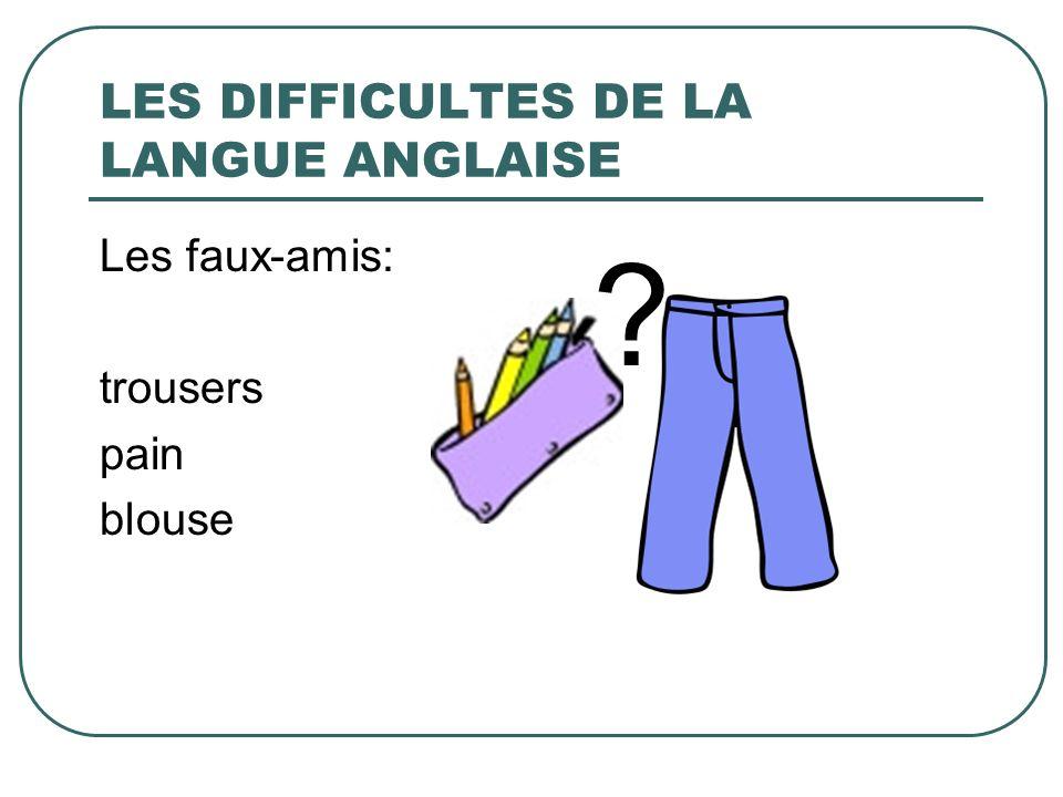LES DIFFICULTES DE LA LANGUE ANGLAISE Les faux-amis: trousers pain blouse ?