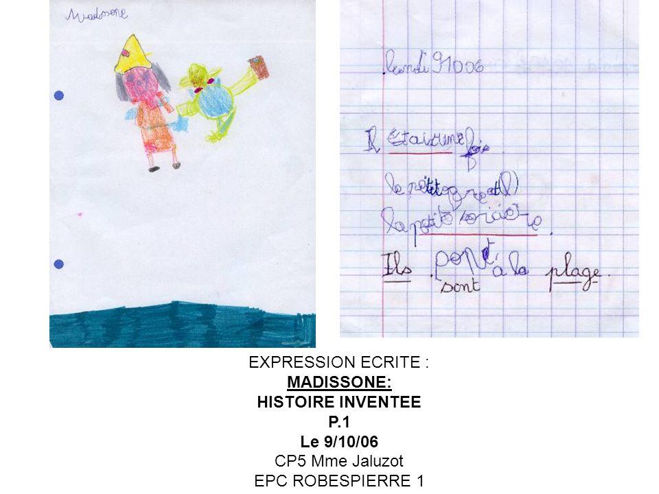 EXPRESSION ECRITE : MADISSONE: HISTOIRE INVENTEE P.2 ET 3 Commencées le 10/10/06 finies le 14/11/06 CP5 Mme Jaluzot EPC ROBESPIERRE 1