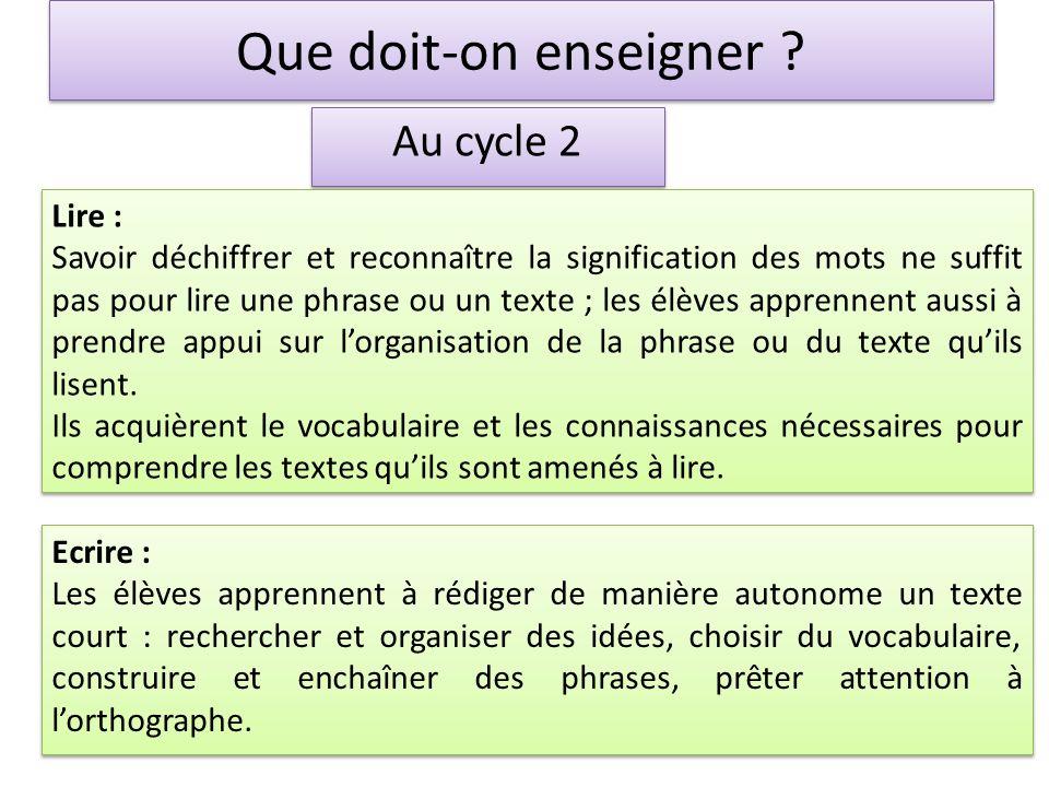 Que doit-on enseigner ? Au cycle 2 Lire : Savoir déchiffrer et reconnaître la signification des mots ne suffit pas pour lire une phrase ou un texte ;