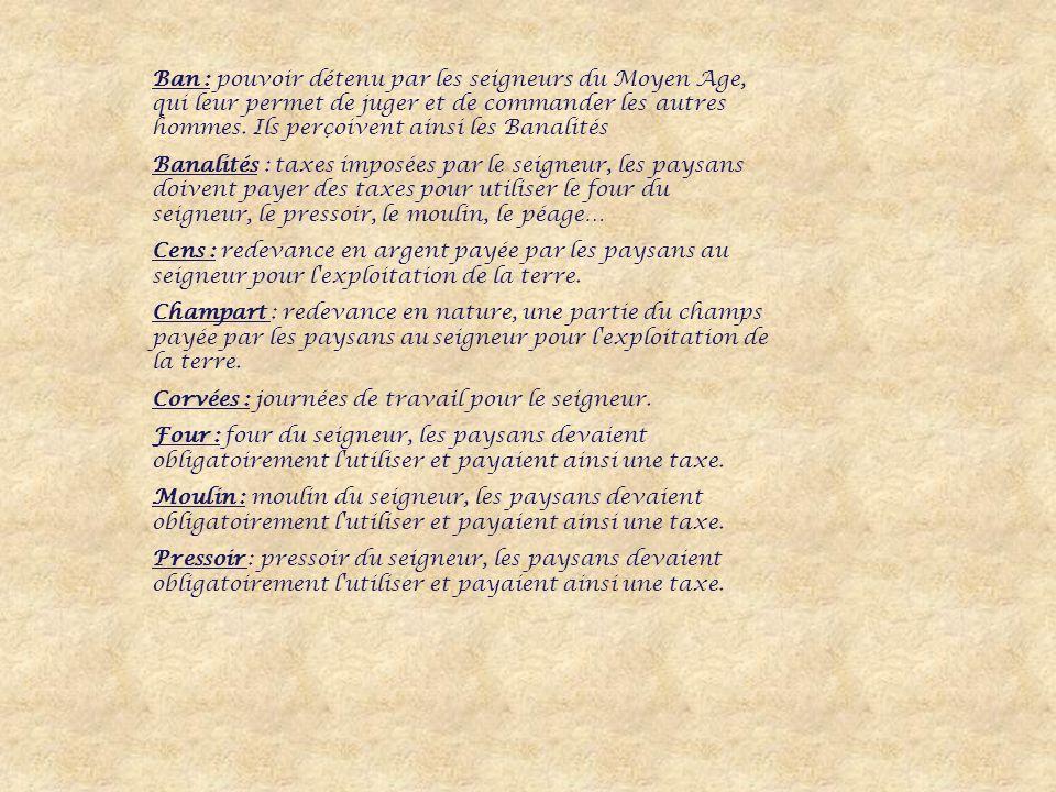 Ban : pouvoir détenu par les seigneurs du Moyen Age, qui leur permet de juger et de commander les autres hommes.