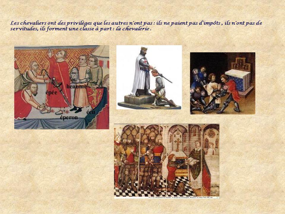 Les chevaliers ont des privilèges que les autres n ont pas : ils ne paient pas d impôts, ils n ont pas de servitudes, ils forment une classe à part : la chevalerie.