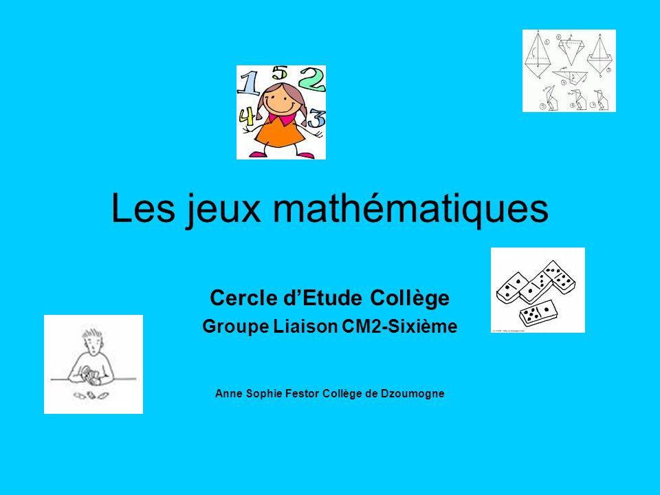 Les jeux mathématiques Cercle dEtude Collège Groupe Liaison CM2-Sixième Anne Sophie Festor Collège de Dzoumogne