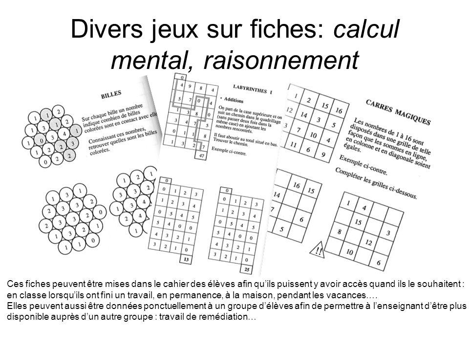 Divers jeux sur fiches: calcul mental, raisonnement Ces fiches peuvent être mises dans le cahier des élèves afin quils puissent y avoir accès quand il